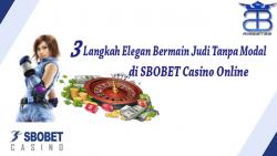 3 langkah elegan bermain judi tanpa modal di SBOBET casino